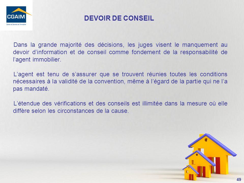 50 La Cour de Cassation dans un arrêt du 23 septembre 2009, estime « que le devoir de conseil du professionnel de limmobilier est absolu à l égard des clients et n est pas susceptible d atténuation en fonction de la profession de ces derniers.