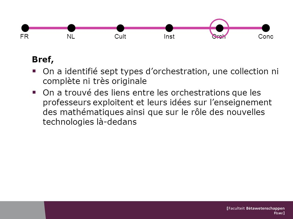 FRConcCultOrchNLInst Bref, On a identifié sept types dorchestration, une collection ni complète ni très originale On a trouvé des liens entre les orchestrations que les professeurs exploitent et leurs idées sur lenseignement des mathématiques ainsi que sur le rôle des nouvelles technologies là-dedans