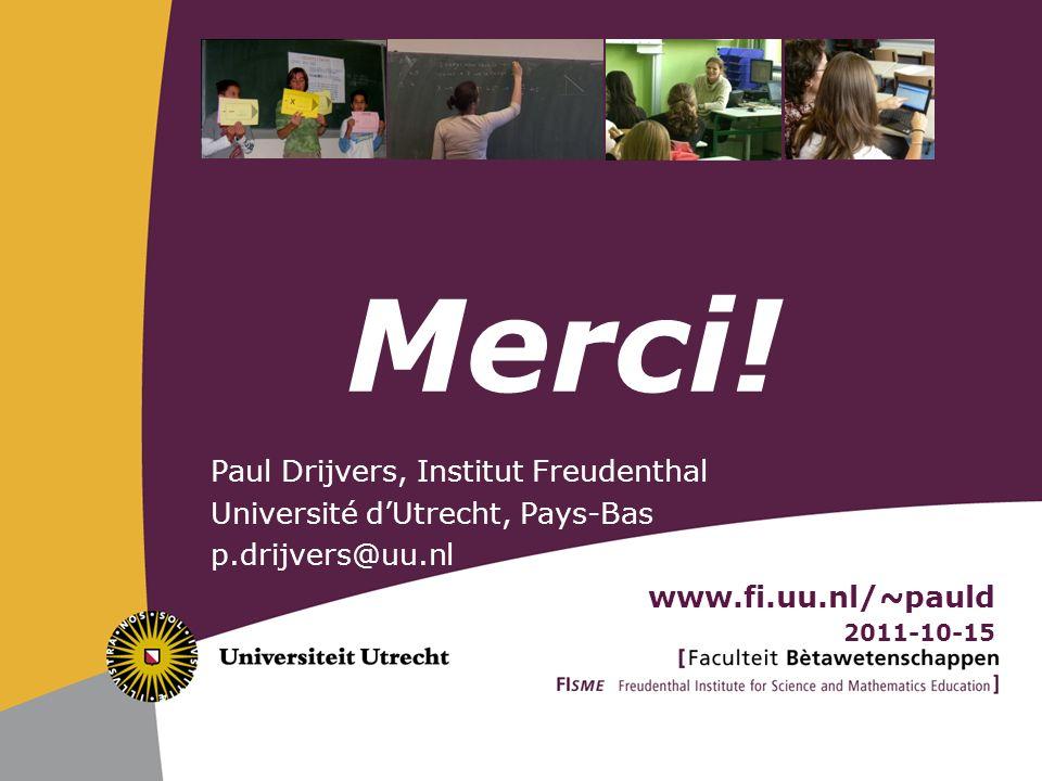 Paul Drijvers, Institut Freudenthal Université dUtrecht, Pays-Bas p.drijvers@uu.nl www.fi.uu.nl/~pauld 2011-10-15 Merci!