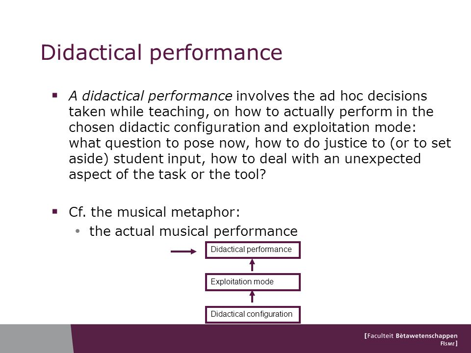 A didactical performance involves the ad hoc decisions taken while teaching, on how to actually perform in the chosen didactic configuration and exploitation mode: what question to pose now, how to do justice to (or to set aside) student input, how to deal with an unexpected aspect of the task or the tool.