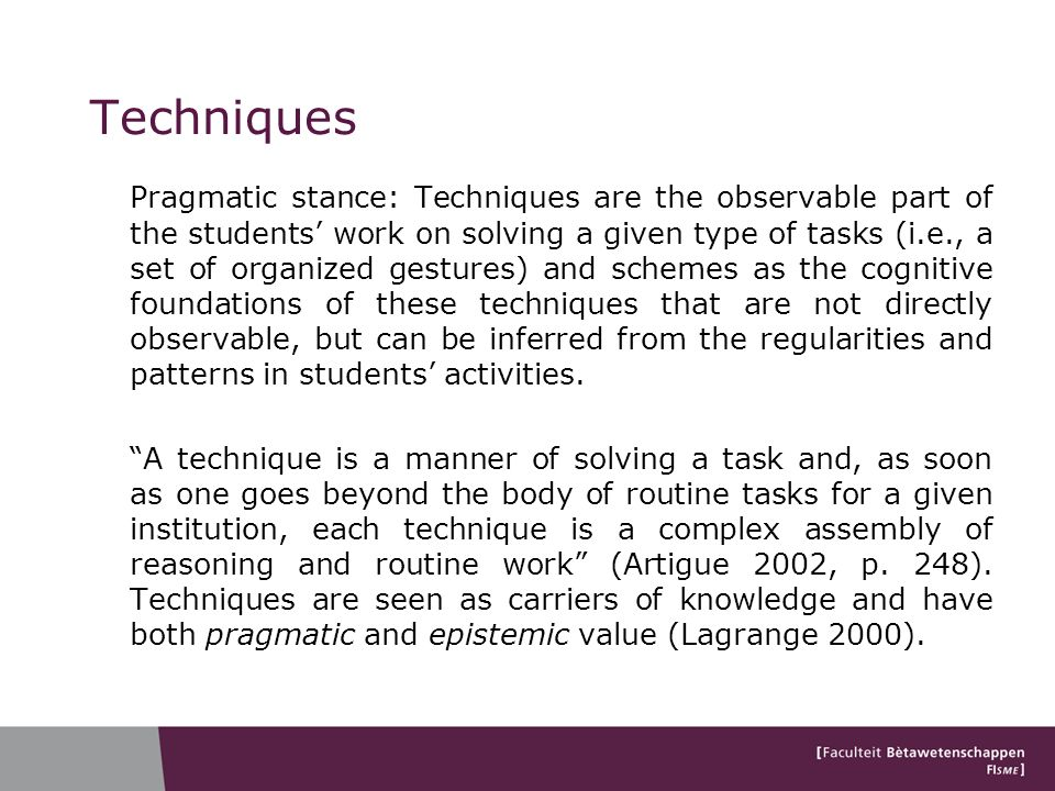 Techniques Pragmatic stance: Techniques are the observable part of the students work on solving a given type of tasks (i.e., a set of organized gestures) and schemes as the cognitive foundations of these techniques that are not directly observable, but can be inferred from the regularities and patterns in students activities.
