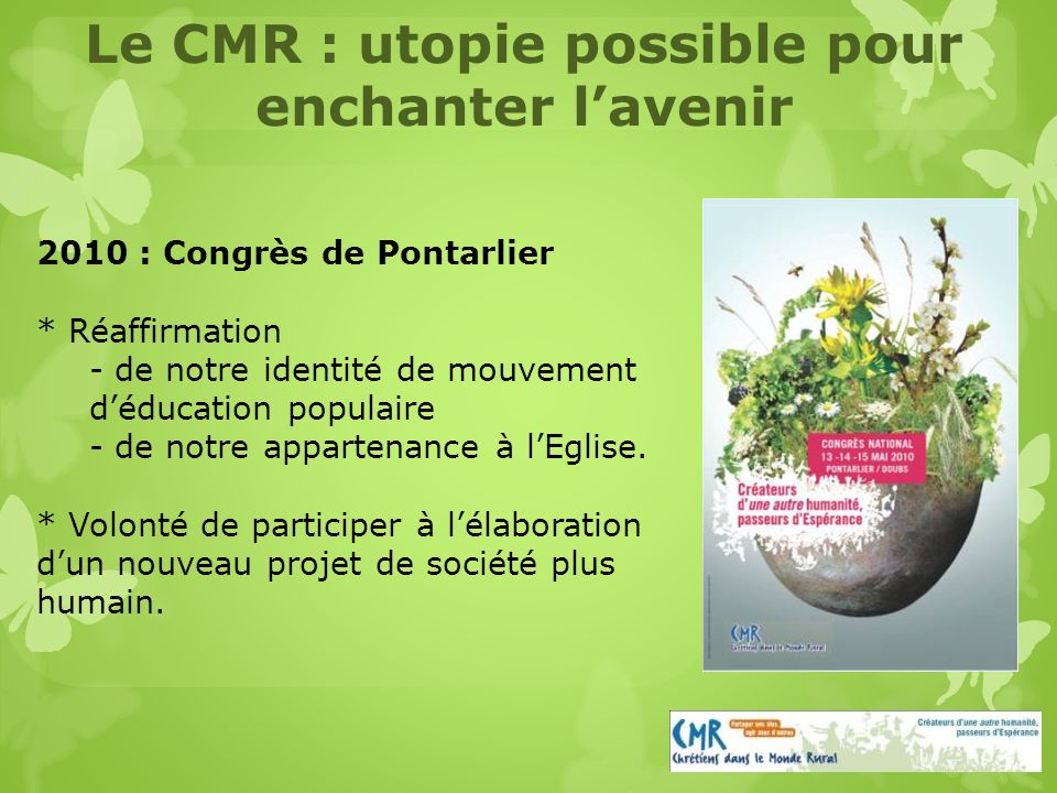 Le CMR : utopie possible pour enchanter lavenir 2010 : Congrès de Pontarlier * Réaffirmation - de notre identité de mouvement déducation populaire - de notre appartenance à lEglise.