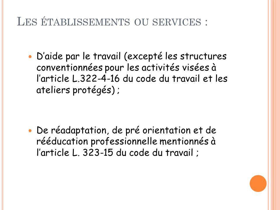 L ES ÉTABLISSEMENTS OU SERVICES : Daide par le travail (excepté les structures conventionnées pour les activités visées à larticle L.322-4-16 du code