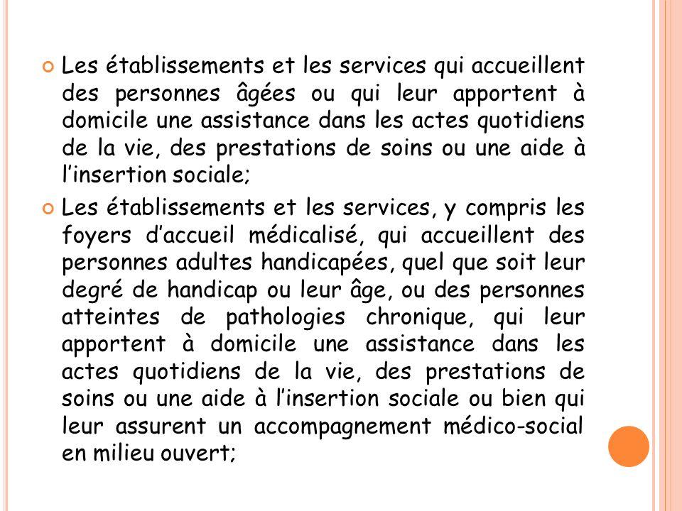 Les établissements et les services qui accueillent des personnes âgées ou qui leur apportent à domicile une assistance dans les actes quotidiens de la