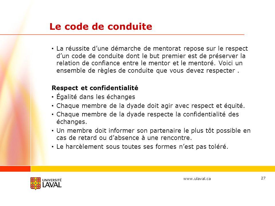 www.ulaval.ca 27 Le code de conduite La réussite dune démarche de mentorat repose sur le respect dun code de conduite dont le but premier est de préserver la relation de confiance entre le mentor et le mentoré.