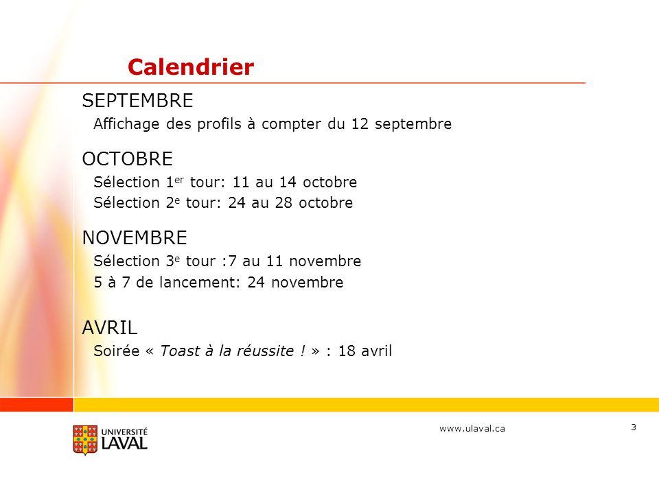 www.ulaval.ca 3 Calendrier SEPTEMBRE Affichage des profils à compter du 12 septembre OCTOBRE Sélection 1 er tour: 11 au 14 octobre Sélection 2 e tour: 24 au 28 octobre NOVEMBRE Sélection 3 e tour :7 au 11 novembre 5 à 7 de lancement: 24 novembre AVRIL Soirée « Toast à la réussite .