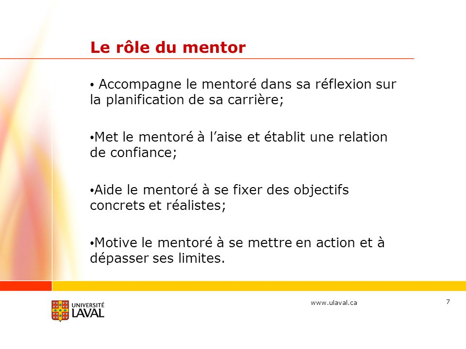 www.ulaval.ca 7 Le rôle du mentor Accompagne le mentoré dans sa réflexion sur la planification de sa carrière; Met le mentoré à laise et établit une relation de confiance; Aide le mentoré à se fixer des objectifs concrets et réalistes; Motive le mentoré à se mettre en action et à dépasser ses limites.