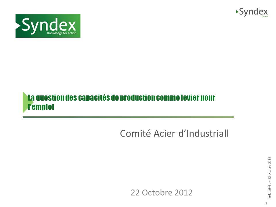 industriALL – 22 octobre 2012 1 La question des capacités de production comme levier pour lemploi Comité Acier dIndustriall 22 Octobre 2012