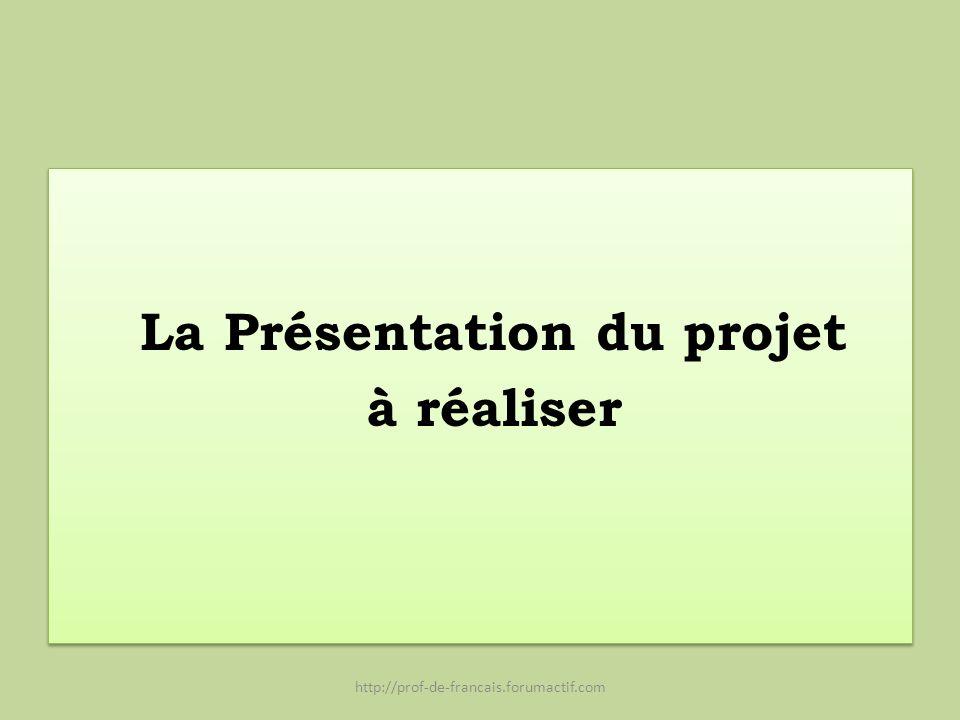 La Présentation du projet à réaliser La Présentation du projet à réaliser http://prof-de-francais.forumactif.com
