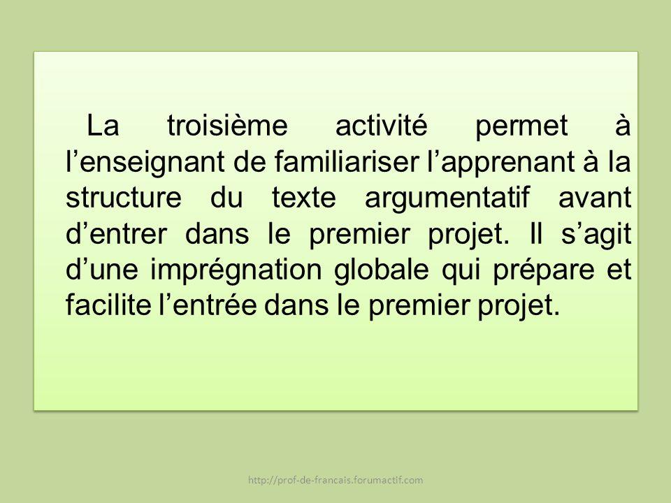La troisième activité permet à lenseignant de familiariser lapprenant à la structure du texte argumentatif avant dentrer dans le premier projet. Il sa