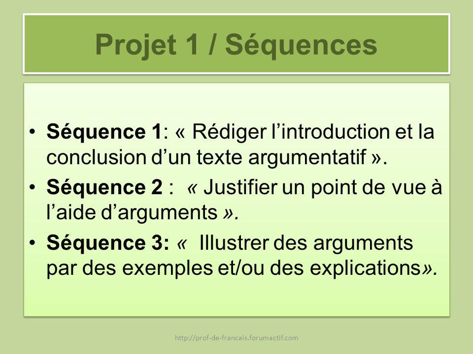 Projet 1 / Séquences Séquence 1: « Rédiger lintroduction et la conclusion dun texte argumentatif ». Séquence 2 : « Justifier un point de vue à laide d