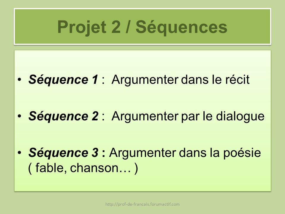 Projet 2 / Séquences Séquence 1 : Argumenter dans le récit Séquence 2 : Argumenter par le dialogue Séquence 3 : Argumenter dans la poésie ( fable, cha