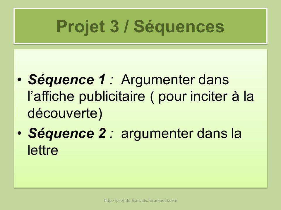 Projet 3 / Séquences Séquence 1 : Argumenter dans laffiche publicitaire ( pour inciter à la découverte) Séquence 2 : argumenter dans la lettre Séquenc