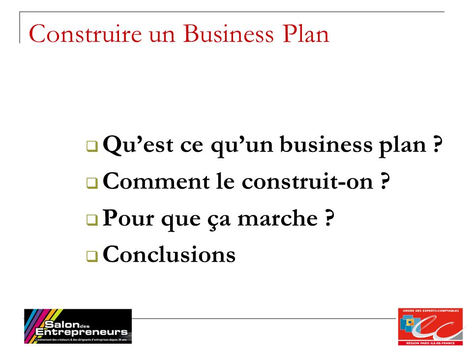 7 Construire un Business Plan Quest ce quun business plan ? Comment le construit-on ? Pour que ça marche ? Conclusions