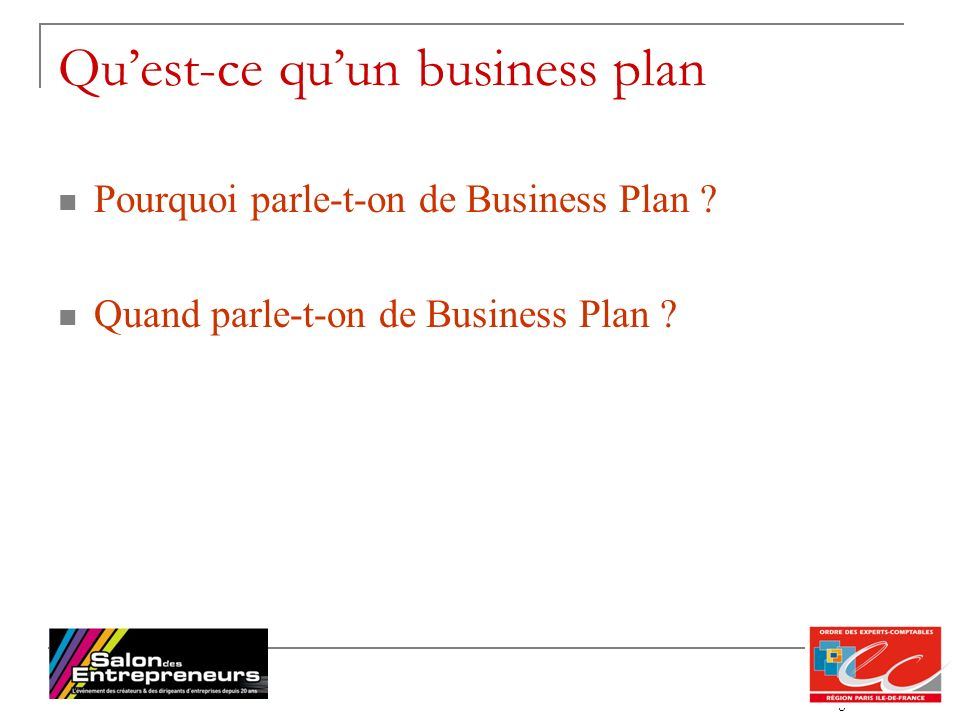 8 Quest-ce quun business plan Pourquoi parle-t-on de Business Plan ? Quand parle-t-on de Business Plan ?