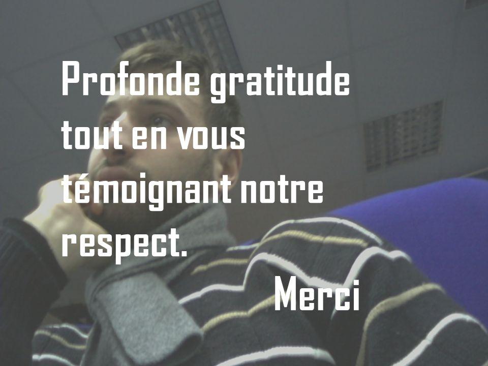 Profonde gratitude tout en vous témoignant notre respect. Merci