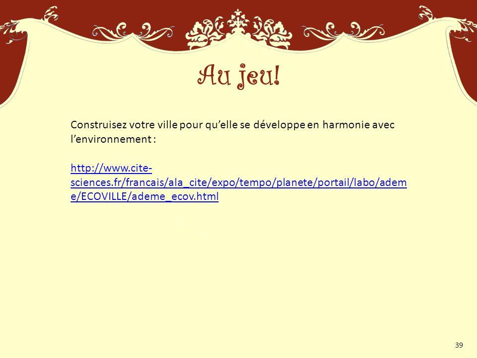 Construisez votre ville pour quelle se développe en harmonie avec lenvironnement : http://www.cite- sciences.fr/francais/ala_cite/expo/tempo/planete/portail/labo/adem e/ECOVILLE/ademe_ecov.html Au jeu.