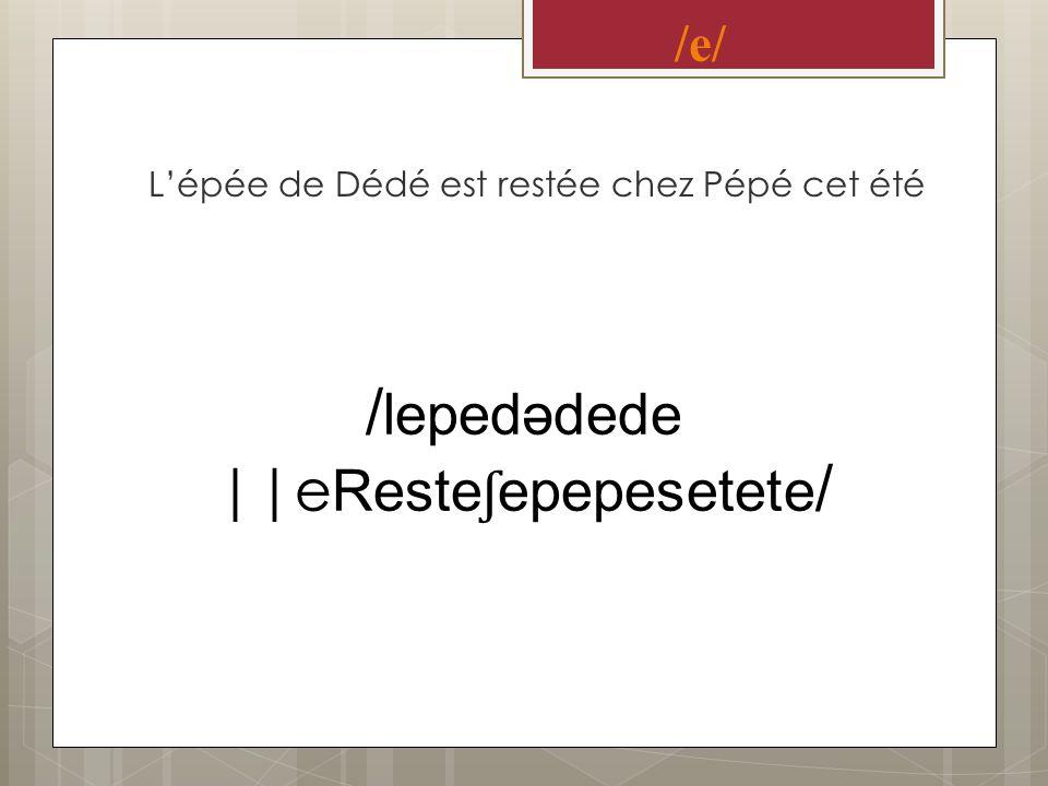 /e/ Lépée de Dédé est restée chez Pépé cet été / lepedədede ||e Reste ʃ epepesetete /