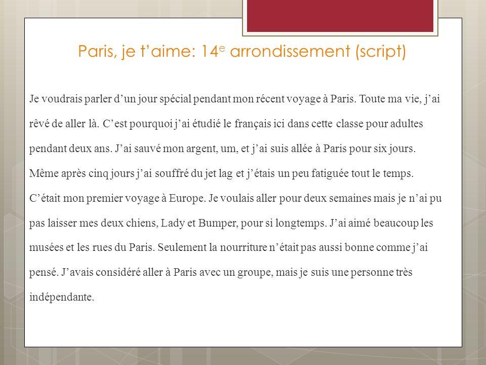 Paris, je taime: 14 e arrondissement (script) Je voudrais parler dun jour spécial pendant mon récent voyage à Paris. Toute ma vie, jai rêvé de aller l
