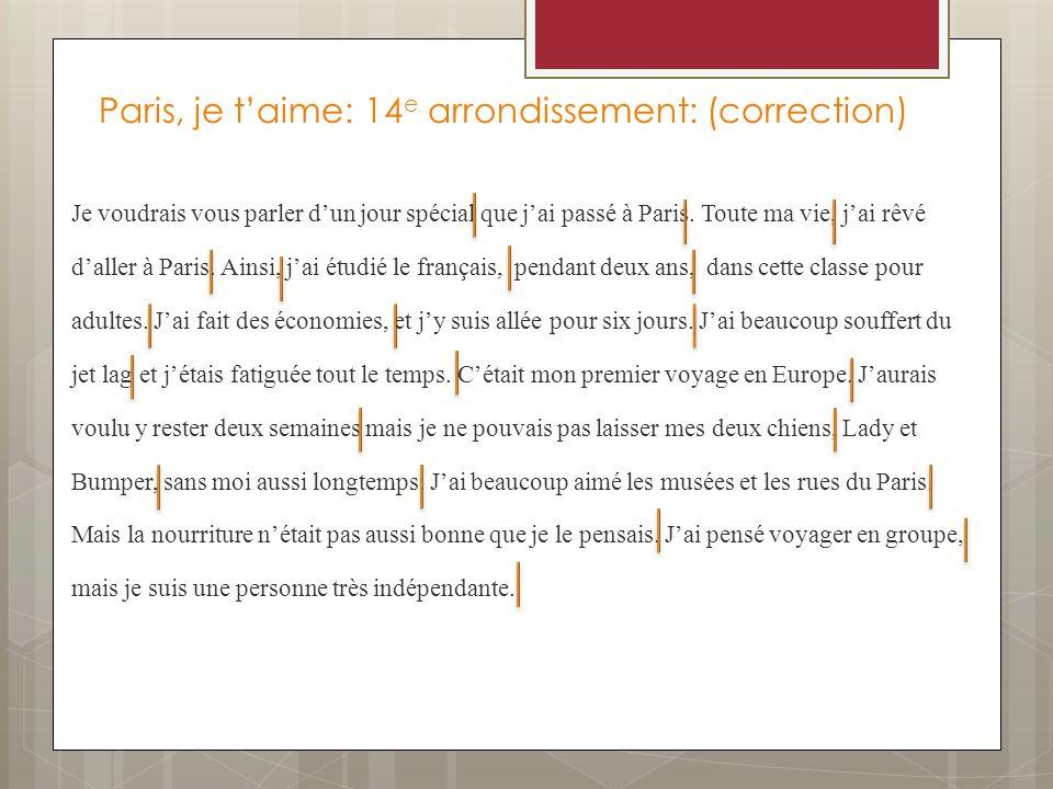 Paris, je taime: 14 e arrondissement: (correction) Je voudrais vous parler dun jour spécial que jai passé à Paris. Toute ma vie, jai rêvé daller à Par