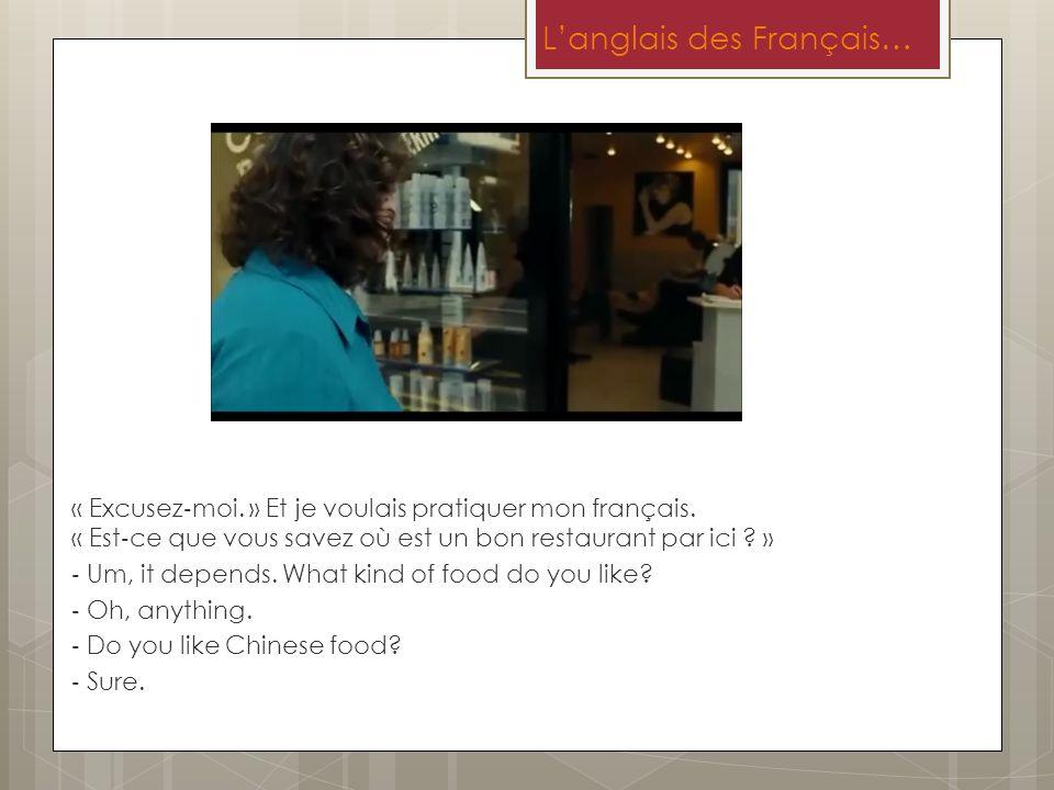 Langlais des Français… « Excusez moi. » Et je voulais pratiquer mon français. « Est ce que vous savez où est un bon restaurant par ici ? » Um, it depe