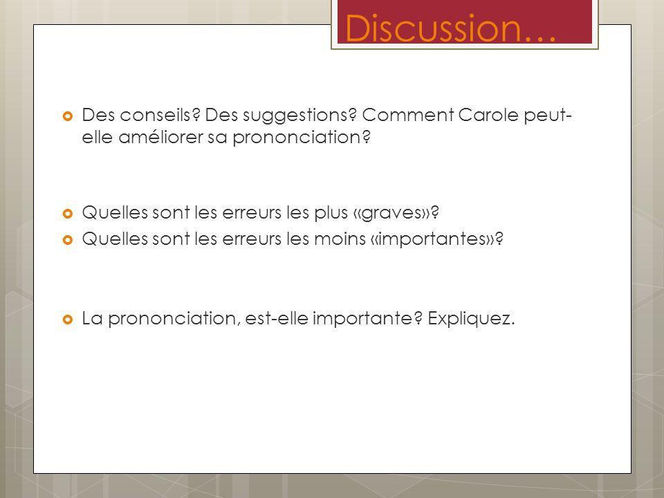 Discussion… Des conseils? Des suggestions? Comment Carole peut- elle améliorer sa prononciation? Quelles sont les erreurs les plus «graves»? Quelles s