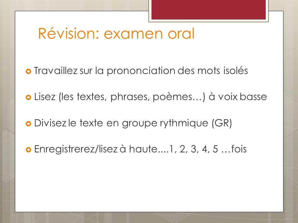 Révision: examen oral Travaillez sur la prononciation des mots isolés Lisez (les textes, phrases, poèmes…) à voix basse Divisez le texte en groupe ryt