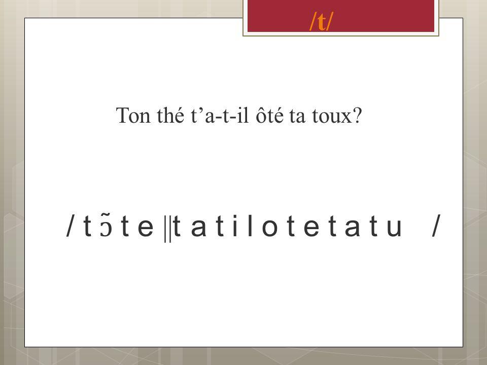 /t/ Ton thé ta-t-il ôté ta toux? / t ɔ ̃ t e || t a t i l o t e t a t u /