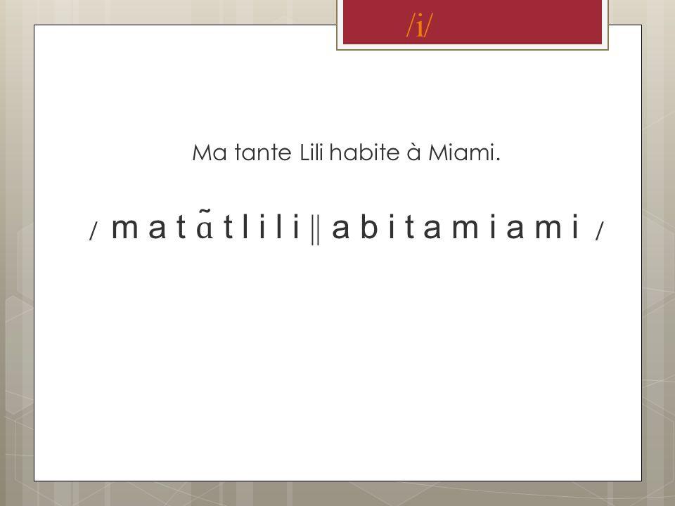 /i/ Ma tante Lili habite à Miami. / m a t ɑ ̃ t l i l i || a b i t a m i a m i /