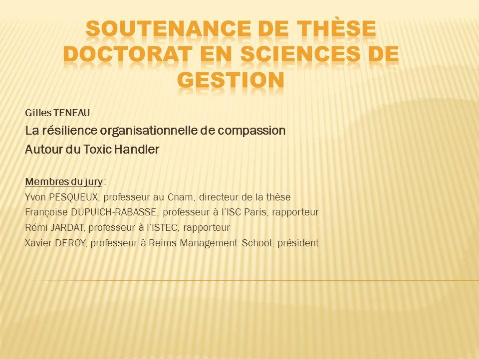 Gilles TENEAU La résilience organisationnelle de compassion Autour du Toxic Handler Membres du jury : Yvon PESQUEUX, professeur au Cnam, directeur de