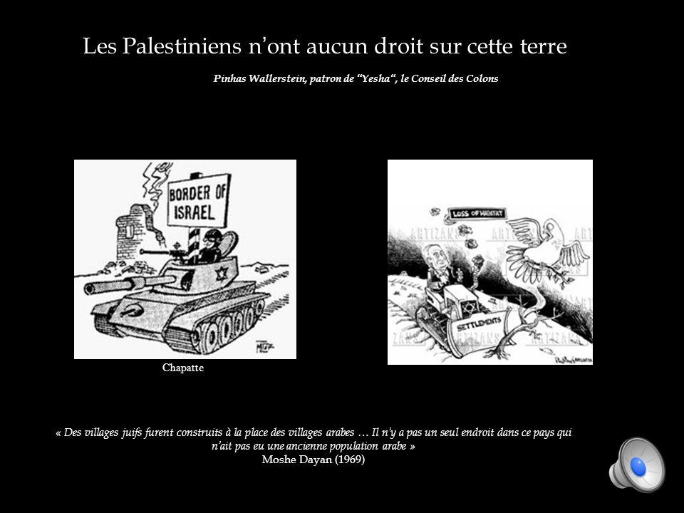 Les Palestiniens nont aucun droit sur cette terre Pinhas Wallerstein, patron de Yesha, le Conseil des Colons « Des villages juifs furent construits à la place des villages arabes … Il ny a pas un seul endroit dans ce pays qui nait pas eu une ancienne population arabe » Moshe Dayan (1969) Chapatte