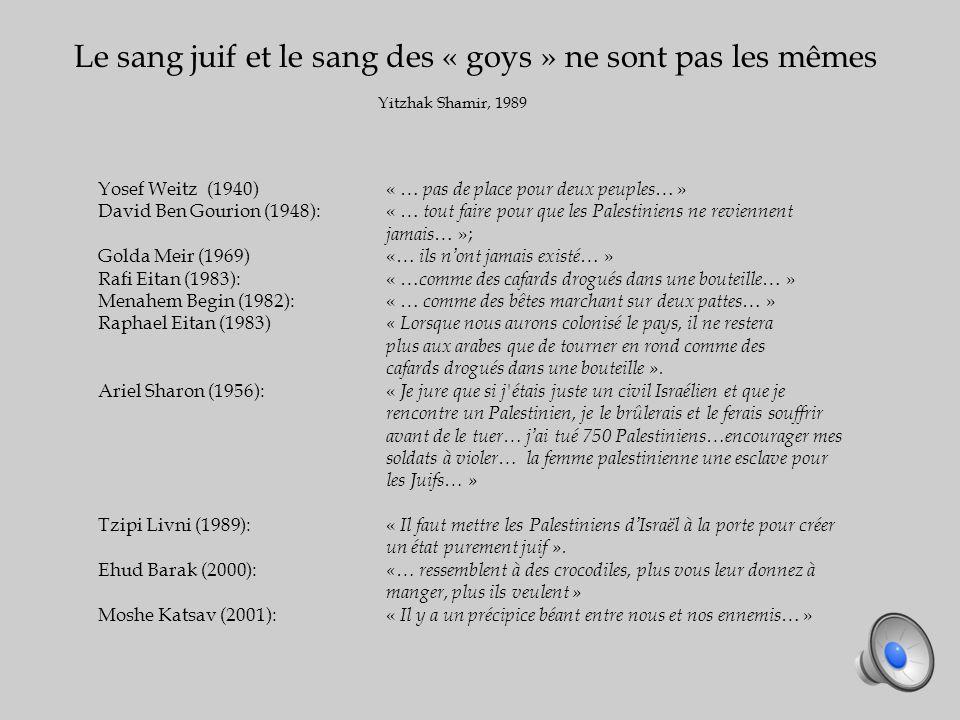Yosef Weitz (1940)« … pas de place pour deux peuples … » David Ben Gourion (1948):« … tout faire pour que les Palestiniens ne reviennent jamais … »; Golda Meir (1969)«… ils nont jamais existé … » Rafi Eitan (1983):« … comme des cafards drogués dans une bouteille … » Menahem Begin (1982):« … comme des bêtes marchant sur deux pattes … » Raphael Eitan (1983) « Lorsque nous aurons colonisé le pays, il ne restera plus aux arabes que de tourner en rond comme des cafards drogués dans une bouteille ».