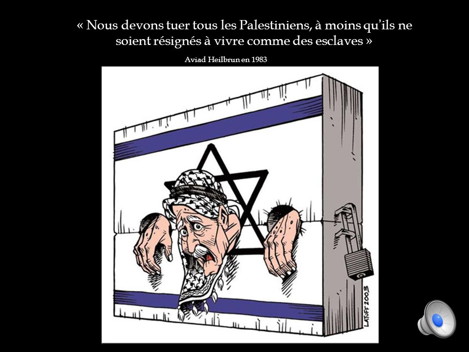 « Nous devons tuer tous les Palestiniens, à moins quils ne soient résignés à vivre comme des esclaves » Aviad Heilbrun en 1983