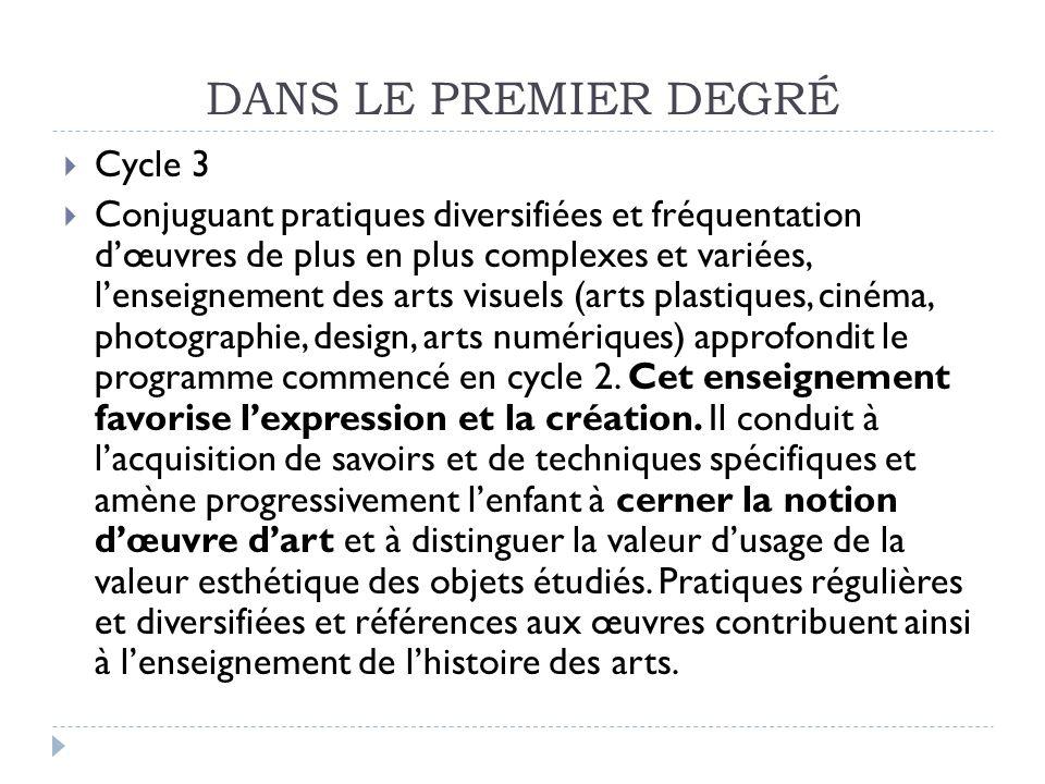 DANS LE PREMIER DEGRÉ Cycle 3 Conjuguant pratiques diversifiées et fréquentation dœuvres de plus en plus complexes et variées, lenseignement des arts
