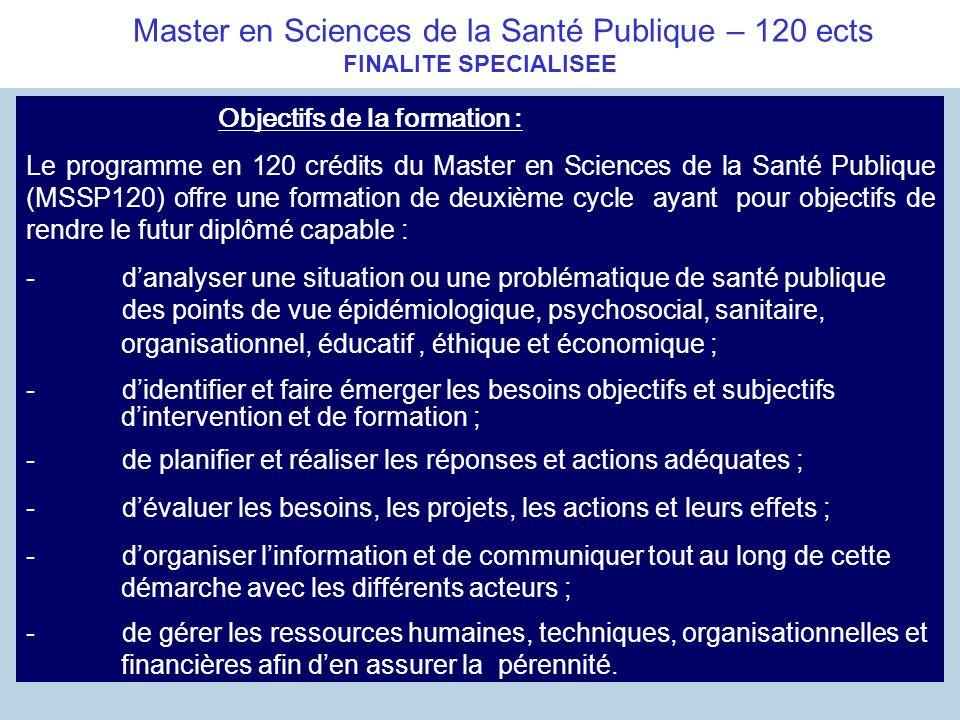 Master en Sciences de la Santé Publique – 120 ects FINALITE SPECIALISEE Objectifs de la formation : Le programme en 120 crédits du Master en Sciences