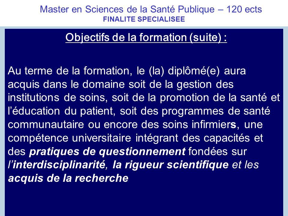 Master en Sciences de la Santé Publique – 120 ects FINALITE SPECIALISEE Objectifs de la formation (suite) : Au terme de la formation, le (la) diplômé(