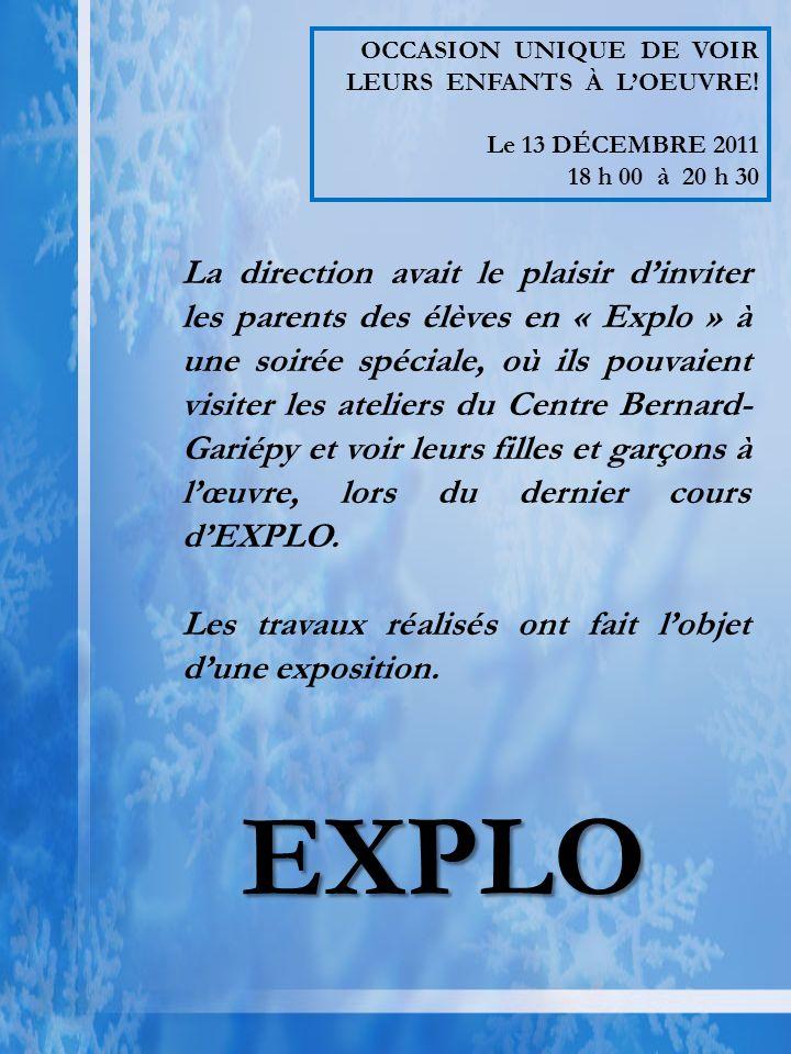 La direction avait le plaisir dinviter les parents des élèves en « Explo » à une soirée spéciale, où ils pouvaient visiter les ateliers du Centre Bernard- Gariépy et voir leurs filles et garçons à lœuvre, lors du dernier cours dEXPLO.