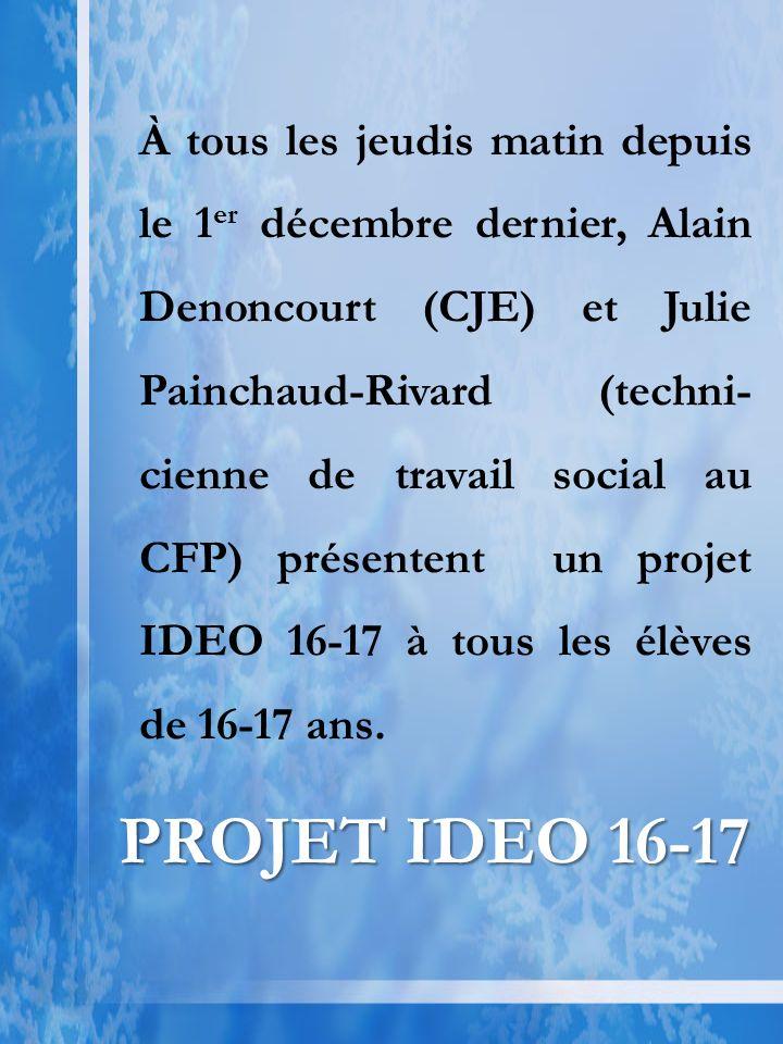 À tous les jeudis matin depuis le 1 er décembre dernier, Alain Denoncourt (CJE) et Julie Painchaud-Rivard (techni- cienne de travail social au CFP) présentent un projet IDEO 16-17 à tous les élèves de 16-17 ans.