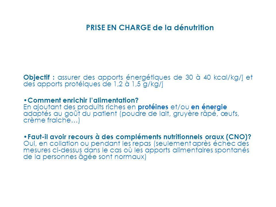 PRISE EN CHARGE de la dénutrition Objectif : assurer des apports énergétiques de 30 à 40 kcal/kg/j et des apports protéiques de 1,2 à 1,5 g/kg/j Comment enrichir lalimentation.