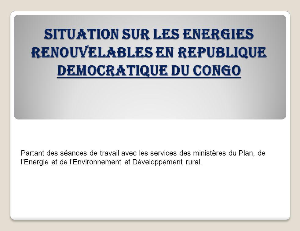 SITUATION SUR LES ENERGIES RENOUVELABLES EN REPUBLIQUE DEMOCRATIQUE DU CONGO Partant des séances de travail avec les services des ministères du Plan,