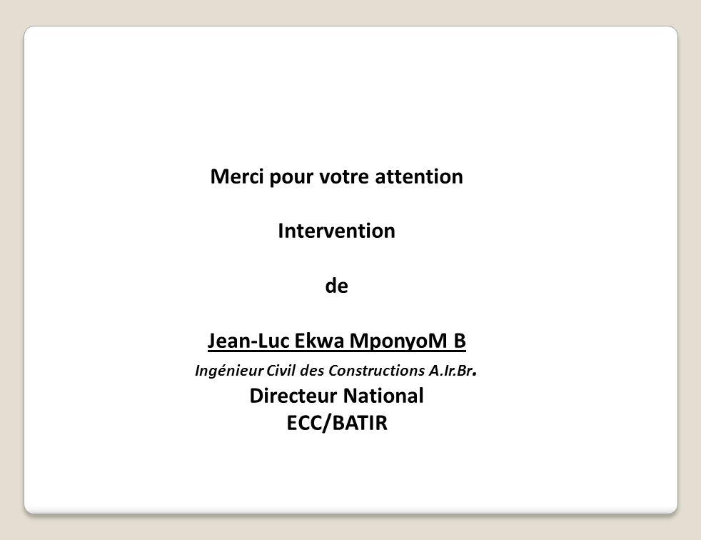Merci pour votre attention Intervention de Jean-Luc Ekwa MponyoM B Ingénieur Civil des Constructions A.Ir.Br. Directeur National ECC/BATIR