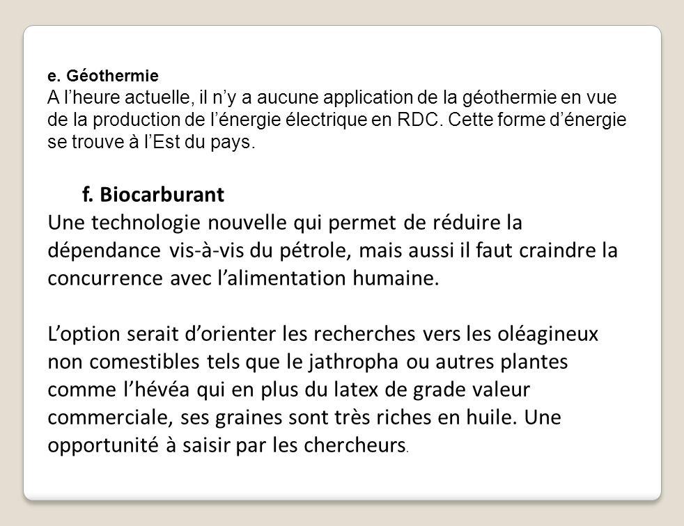 e. Géothermie A lheure actuelle, il ny a aucune application de la géothermie en vue de la production de lénergie électrique en RDC. Cette forme dénerg