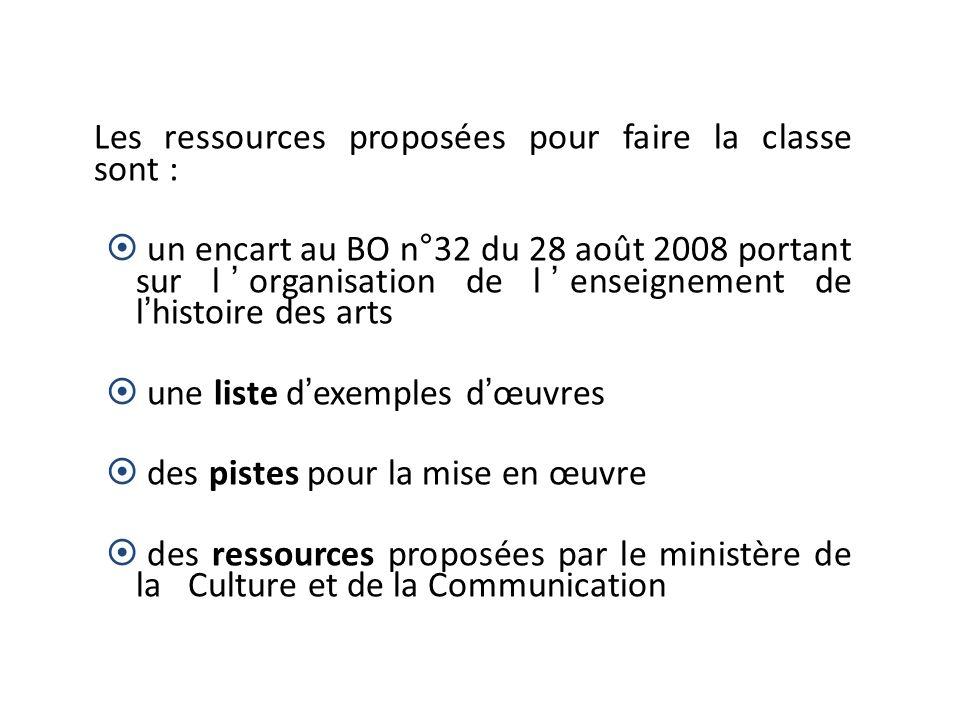 Les ressources proposées pour faire la classe sont : un encart au BO n°32 du 28 août 2008 portant sur lorganisation de lenseignement de lhistoire des arts une liste dexemples dœuvres des pistes pour la mise en œuvre des ressources proposées par le ministère de la Culture et de la Communication