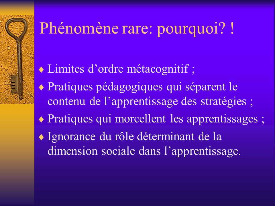 Phénomène rare: pourquoi? ! Limites dordre métacognitif ; Pratiques pédagogiques qui séparent le contenu de lapprentissage des stratégies ; Pratiques