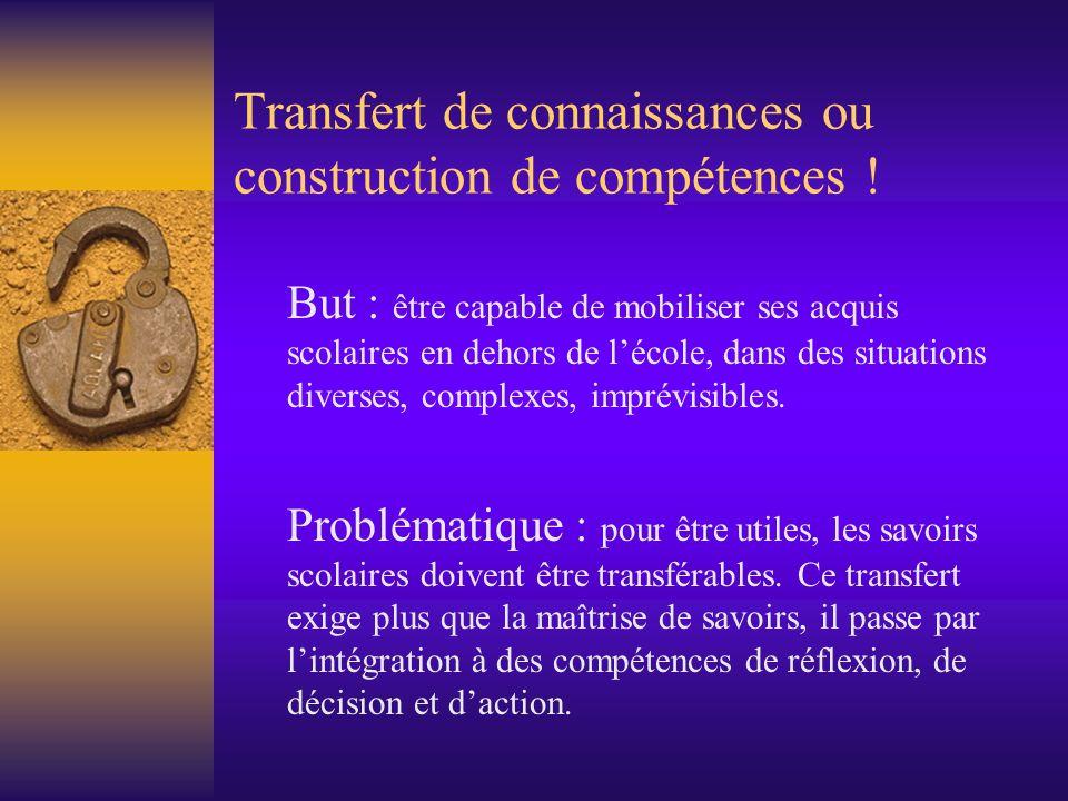 Transfert de connaissances ou construction de compétences ! But : être capable de mobiliser ses acquis scolaires en dehors de lécole, dans des situati