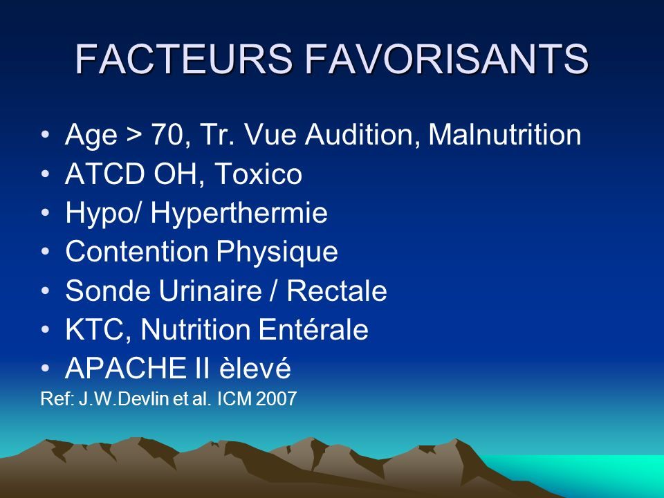 FACTEURS FAVORISANTS Age > 70, Tr. Vue Audition, Malnutrition ATCD OH, Toxico Hypo/ Hyperthermie Contention Physique Sonde Urinaire / Rectale KTC, Nut