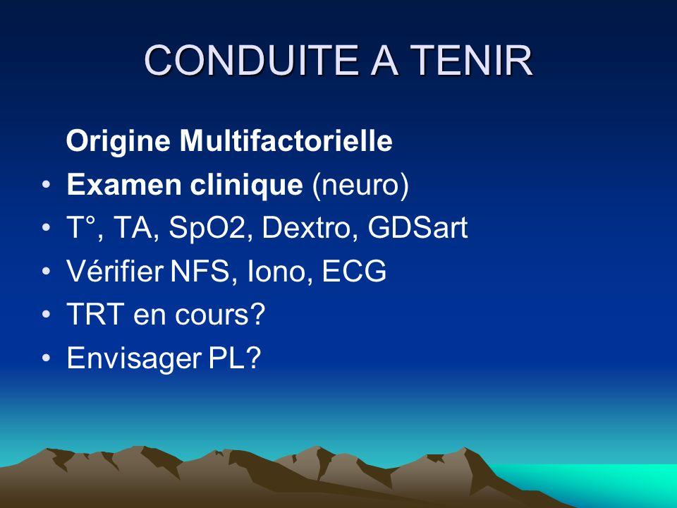 CONDUITE A TENIR Origine Multifactorielle Examen clinique (neuro) T°, TA, SpO2, Dextro, GDSart Vérifier NFS, Iono, ECG TRT en cours? Envisager PL?