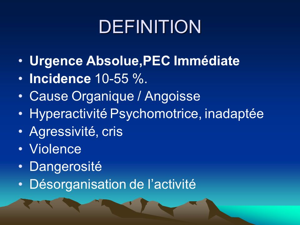 DEFINITION Urgence Absolue,PEC Immédiate Incidence 10-55 %. Cause Organique / Angoisse Hyperactivité Psychomotrice, inadaptée Agressivité, cris Violen
