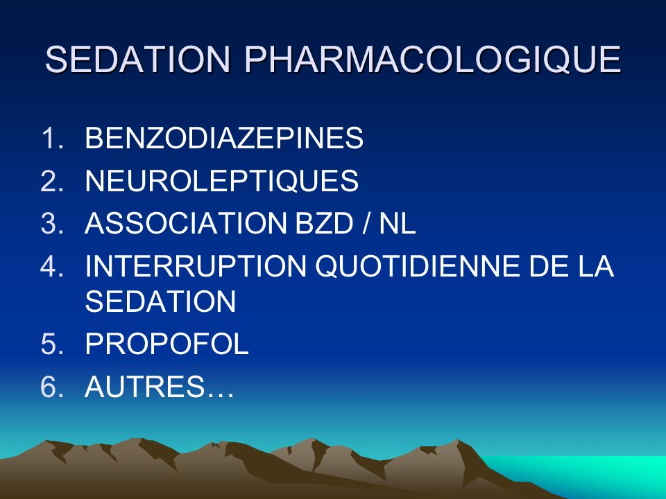 SEDATION PHARMACOLOGIQUE 1.BENZODIAZEPINES 2.NEUROLEPTIQUES 3.ASSOCIATION BZD / NL 4.INTERRUPTION QUOTIDIENNE DE LA SEDATION 5.PROPOFOL 6.AUTRES…