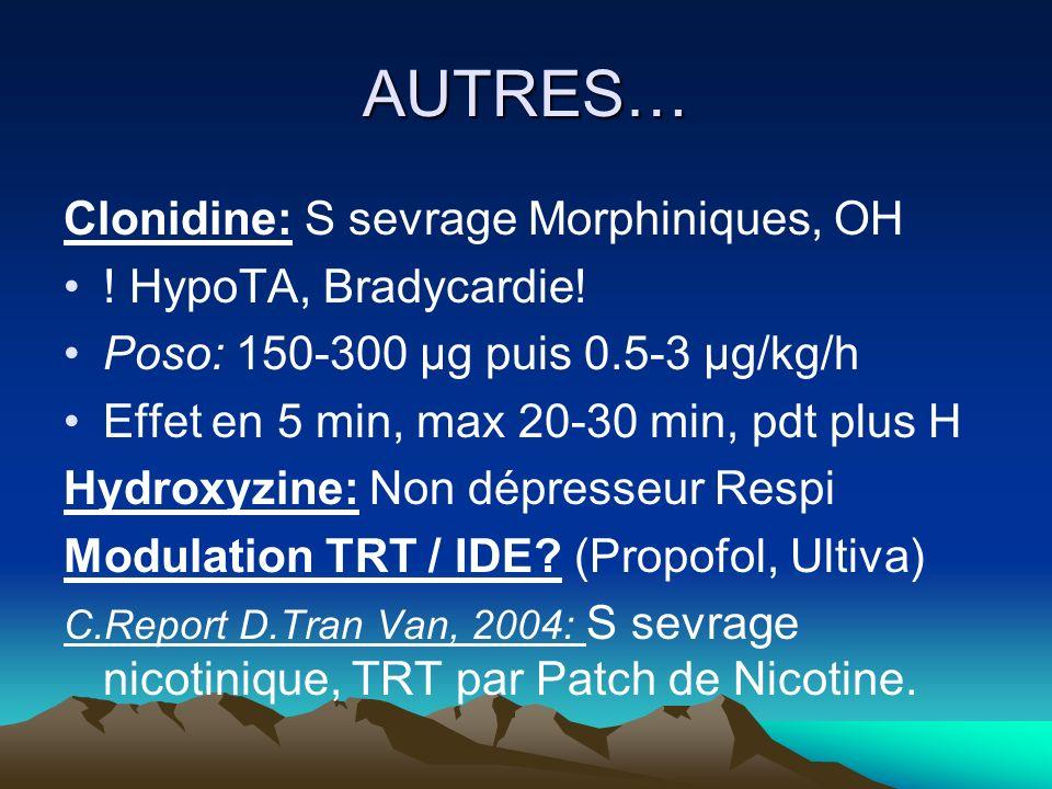 AUTRES… Clonidine: S sevrage Morphiniques, OH ! HypoTA, Bradycardie! Poso: 150-300 µg puis 0.5-3 µg/kg/h Effet en 5 min, max 20-30 min, pdt plus H Hyd